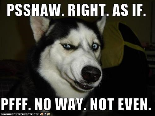 psshaw-right-as-if-pfff-no-way-not-even.jpg